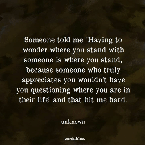"Life, Wonder, and Who: Someone told me ""Having to  wonder where you stand with  someone is where you stand,  because someone who truly  appreciates you wouldn't have  you questioning where you are in  their life"" and that hit me hard.  unknown  wordables."