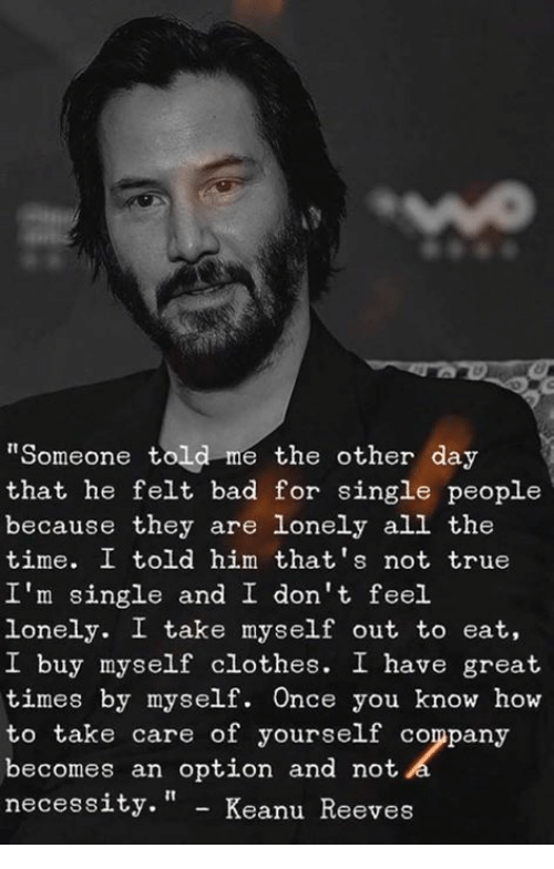"""Bad, Clothes, and Memes: """"Someone told me the other day  that he felt bad for single people  because they are lonely all the  time. I told him that's not true  I'm single and I don't feel.  lonely. I take myself out to eat,  I buy myself clothes. I have great  times by myself. Once you know how  to take care of yourself company  becomes an option and not  necess  ity."""" - Keanu Reeves"""