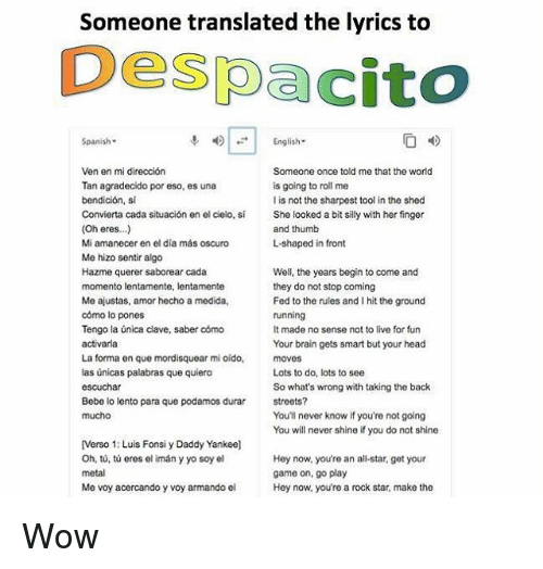 Fronting: Someone translated the lyrics to  Despacito  Spanish-  4)|-| English.  Someone once told me that the world  is going to roll me  l is not the sharpest tool in the shed  She looked a bit silly with her finger  and thumb  L-shaped in front  Ven en mi dirección  Tan agradecido por eso, es una  bendición, si  Convierta cada situación en el cielo, sí  (Oh eres...)  Mi amanecer en el día más oscuro  Me hizo sentir algo  Hazme querer saborear cada  momento lentamente, lentamente  Me ajustas, amor hecho a medida,  cómo lo pones  Tengo la única clave, saber cómo  Well, the years begin to come and  they do not stop coming  Fed to the rules and I hit the ground  It made no sense not to live for fun  Your brain gets smart but your head  La forma en que mordisquear mi oído, moves  las únicas palabras que quiero  Lots to do, lots to see  So what's wrong with taking the back  streets?  You'll never know if you're not going  You will never shine if you do not shine  Bebe lo lento para que podamos durar  [Verso 1: Luis Fonsi y Daddy Yankee]  Oh, tů, tú eres el imán y yo soy el  Hey now, you're an all-star, get your  game on, go play  Hey now, you're a rock star, make the  Me voy acercando y voy armando el Wow