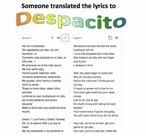 Fronting: Someone translated the lyrics to  Despacito  Spanish-  English-  Ven en mi dirección  Tan agradecido por eso, es una  bendición, si  Convierta cada situación en el cielo, sí  (Oh eres..)  Mi amanecer en el día más oscuro  Me hizo sentir algo  Hazme querer saborear cada  Someone once told me that the world  is going to roll me  I is not the sharpest tool in the shed  She looked a bit silly with her finger  and thumb  L-shaped in front  Me ajustas, amor hecho a medida,  cómo lo pones  Tengo la única clave, saber cómo  activarla  La forma en que mordisquear mi oído,  las únicas palabras que quiero  escuchar  Bebe lo lento para que podamos durar  mucho  Well, the years begin to come and  they do not stop coming  Fed to the rules and I hit the ground  running  It made no sense not to live for fun  Your brain gets smart but your head  moves  Lots to do, lots to see  So what's wrong with taking the back  streets?  You'll never know if you're not going  You will never shine if you do not shine  [Verso 1: Luis Fonsi y Daddy Yankee]  Oh, tů, tú eres el imán y yo soy el  metal  Me voy acercando y voy armando el  Hey now, you're an all-star, get your  game on, go play  Hey now, you're a rock star, make the