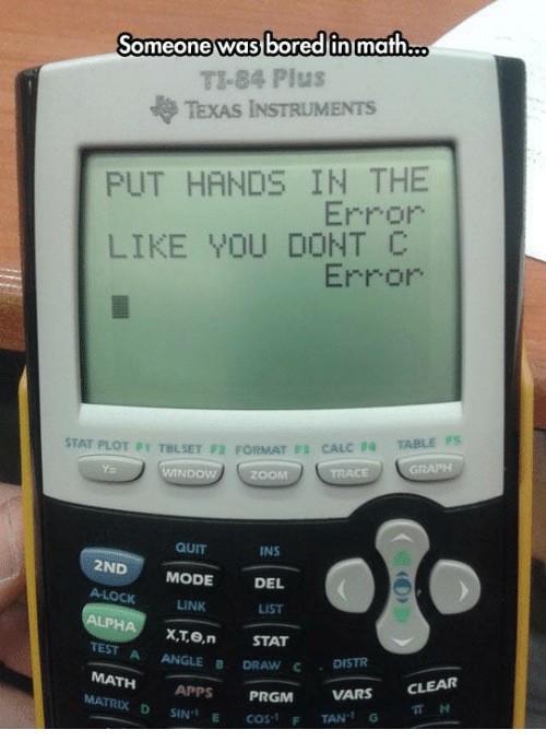 linked list: Someone was bored in math  o  TI-84 Plus  TEXAS INSTRUMENTS  PUT HANDS IN THE  Error  LIKE YOU DONT  Error  STAT PLOT F1 TaLSET F2 FORMAT F3 CALC F4  TABLE F5  MINDO  ZOOM  QUIT  INS  2ND  MODE  DEL  A LOCK  LINK  LIST  LPHA  XT, ein STAT  TEST  A ANGLE B  DRAW DISTR  C MATH  PRGM  VARS  CLEAR  APPS  MATRx D SIN I  E F  COS 1  TAN 1 G  TT H