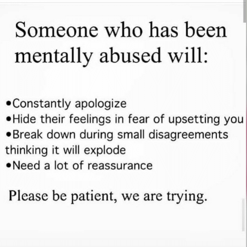 Patient: Someone who has been  mentally abused will  Constantly apologize  Hide their feelings in fear of upsetting you  Break down during small disagreements  thinking it will explode  Need a lot of reassurance  Please be patient, we are trying.