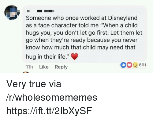 """Disneyland, Life, and True: Someone who once worked at Disneyland  as a face character told me """"When a child  hugs you, you don't let go first. Let them let  go when they're ready because you never  know how much that child may need that  hug in their life.""""  11h Like Reply  00661 Very true via /r/wholesomememes https://ift.tt/2IbXySF"""