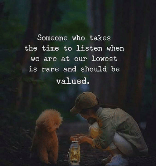 Time, Who, and Rare: Someone who takes  the time to listen when  we are at our lowest  is rare and should be  valued.