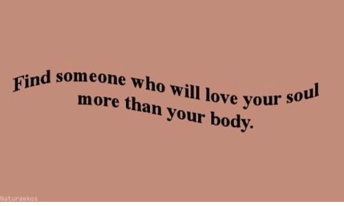 Love, Who, and Will: someone who will love your  Finmore than your body.  Naturaekos