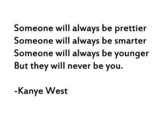 Kanye West: Someone will always be prettier  Someone will always be smarter  Someone will always be younger  But they will never be you.  Kanye West