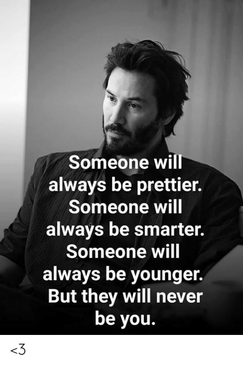 Memes, Never, and 🤖: Someone will  always be prettier.  Someone will  always be smarter.  Someone will  always be younger.  But they will never  be you. <3