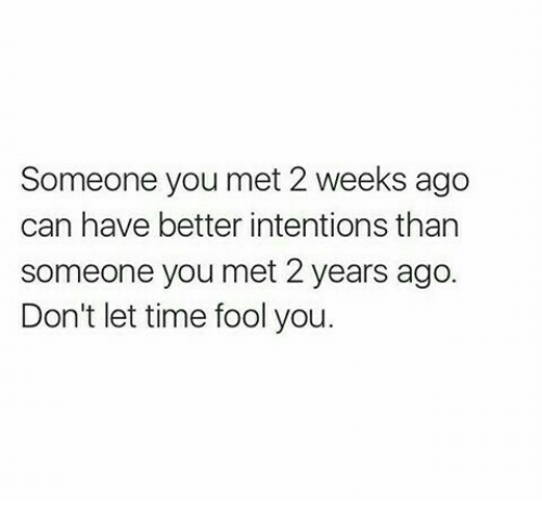 Time, Can, and You: Someone you met 2 weeks ago  can have better intentions than  someone you met 2 years ago.  Don't let time fool you.