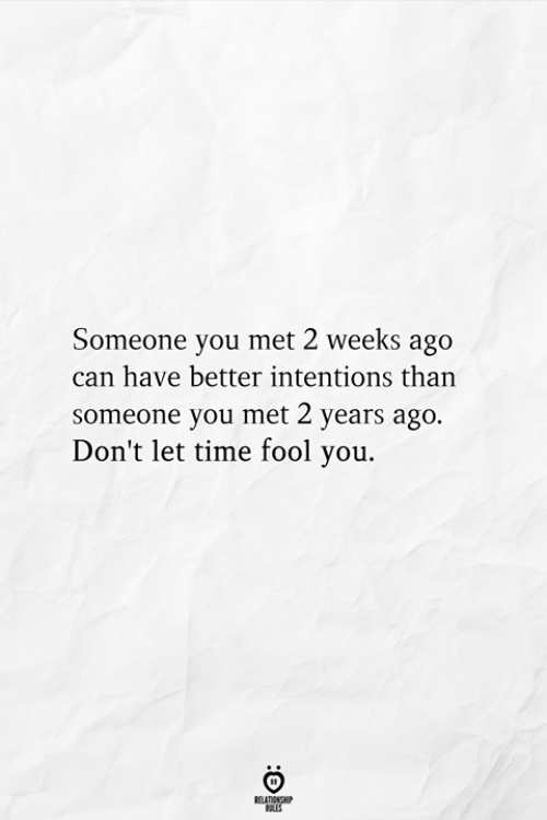 Time, Can, and You: Someone you met 2 weeks ago  can have better intentions than  someone you met 2 years ago.  Don't let time fool you.  RELATIONSHIP  ES