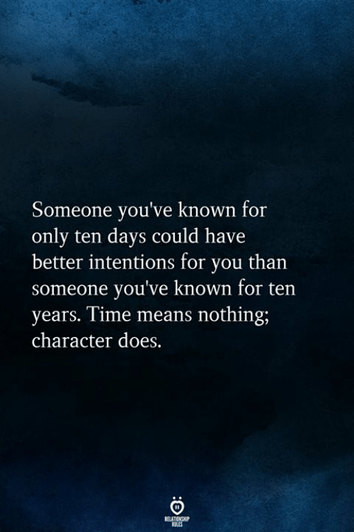 Time, Character, and Means: Someone you've known for  only ten days could have  better intentions for you than  someone you've known for ten  years. Time means nothing;  character does.