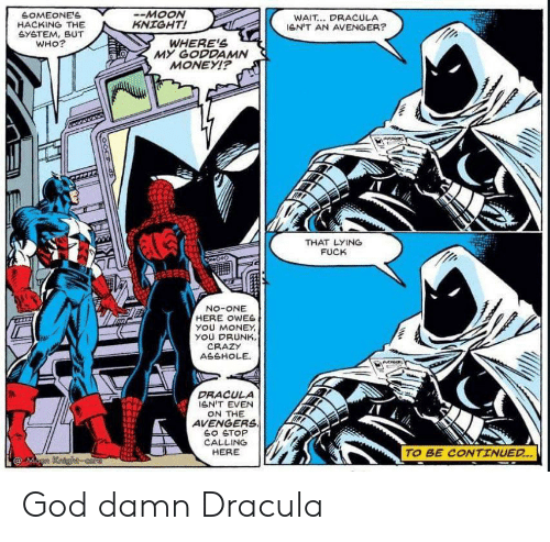 Crazy, Drunk, and God: SOMEONE'S  HACKING THE  GYETEM, BUT  WHO?  -MOON  KNIGHT!  WAIT... DRACULA  leN'T AN AVENGER?  WHERE'S  MY GODDAMN  MONEYI?  THAT LYING  FUCK  No-ONE  HERE OWES  yOU MONEY  YOU DRUNK,  CRAZY  ASSHOLE  DRACULA  GN'T EVEN  ON THE  AVENGERS  SO STOP  CALLING  HERE  TO BE CONTINUED..  @Mann Kaighcore God damn Dracula