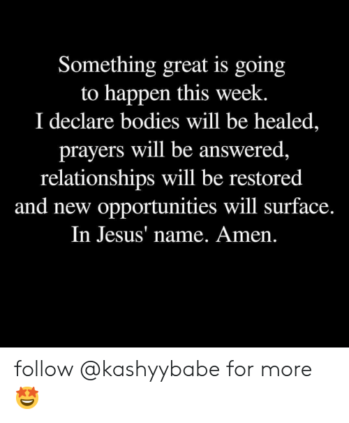 Bodies , Jesus, and Relationships: Something great is going  to happen this week.  I declare bodies will be healed,  prayers will be answered  relationships will be restored  and new opportunities will surface.  In Jesus' name. Amen follow @kashyybabe for more 🤩