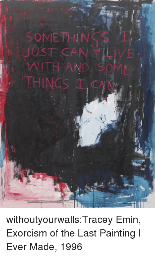 Tumblr, Blog, and Http: SOMETHINT  JUST CAN T LIVE  WITH AND SOME  THINGS  I CAN withoutyourwalls:Tracey Emin, Exorcism of the Last Painting I Ever Made, 1996