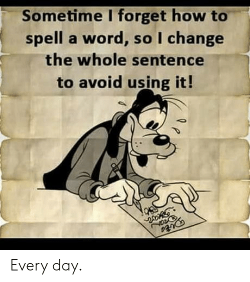 Sometime I: Sometime I forget how to  spell a word, so I change  the whole sentence  to avoid using it! Every day.
