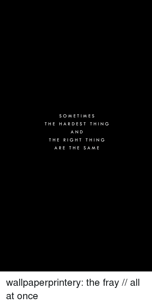 fray: SOMETIME S  THE HARDEST THING  AND  THE RIGHT THING  ARE THE SAME wallpaperprintery:  the fray // all at once