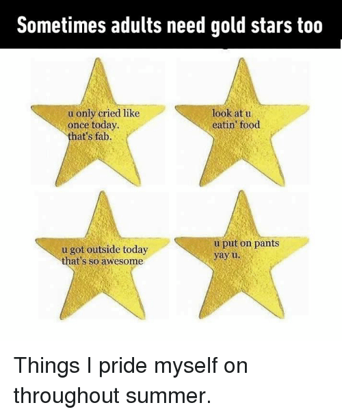 Pantsing: Sometimes adults need gold stars too  look at u  eatin food  u only cried like  once today  hat's fab.  u got outside today  that's so awesome  u put on pants  yayu Things I pride myself on throughout summer.