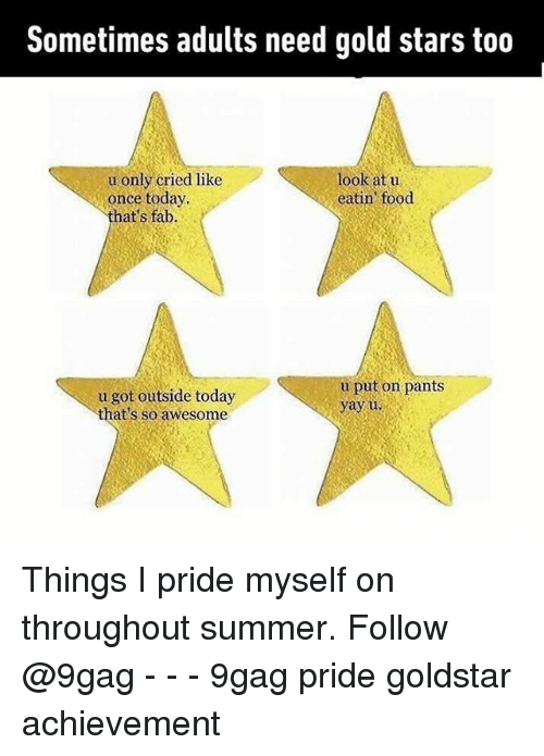 Pantsing: Sometimes adults need gold stars too  u only cried like  once today  that's fab.  look at u  eatin food  u got outside today  that's so awesome  u put on pants  yayu Things I pride myself on throughout summer. Follow @9gag - - - 9gag pride goldstar achievement