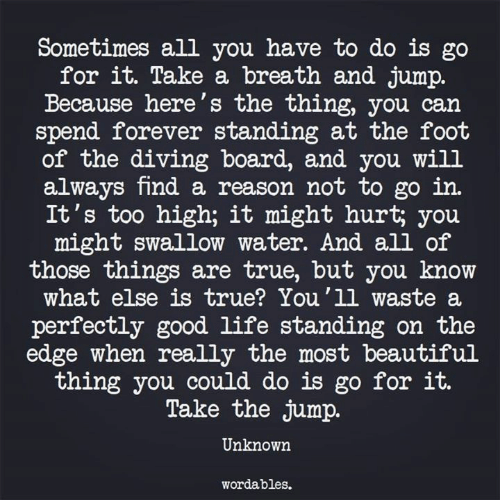 Diving: Sometimes all you have to do is go  for it. Take a breath and jump.  Because here's the thing, you can  spend forever standing at the fooft  of the diving board, and you will  always find a reason not to go in.  It's too high; it might hurt; you  might swallow water. And all of  those things are true, but you know  what else is true? You'1l waste a  perfectly good life standing on the  edge when really the most beautiful  thing you could do is go for it.  Take the jump.  Unknown  wordables.