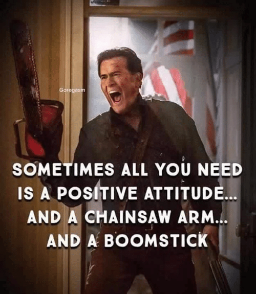 Memes, Attitude, and 🤖: SOMETIMES ALL YOU NEED  IS A POSITIVE ATTITUDE...  AND A CHAINSAW ARM.  AND A BOOMSTICK