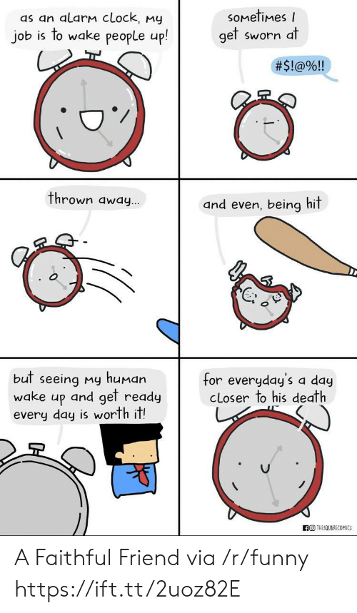 Clock, Funny, and Alarm: soMetimes  as an alarm cLock, my  job is to wake people up!  gel Sworn a  #5l@%!!  thrown away  and even, being hit  ...  but seeing my human  wake up and get ready  every day is worth it!  for everyday's a dauy  cLoser to his death  THESQUARECOMICS A Faithful Friend via /r/funny https://ift.tt/2uoz82E