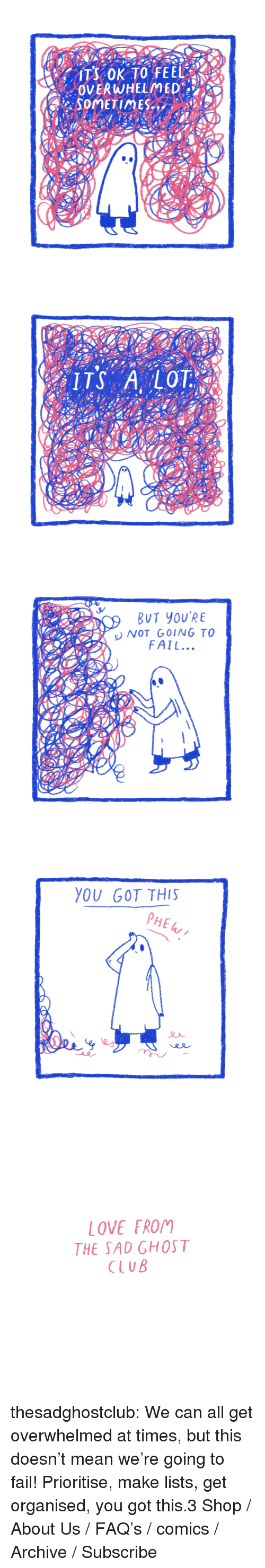 Club, Fail, and Love: SOMETIMES   BUT YOU'RE  NOT GOING TO  FAIL...   YOU GOT THIS  PHE   LOVE 「ROM  THE SAD GHOST  CLUB thesadghostclub:    We can all get overwhelmed at times, but this doesn't mean we're going to fail! Prioritise, make lists, get organised, you got this.3     Shop / About Us / FAQ's / comics / Archive / Subscribe