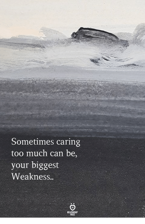 Too Much, Can, and Sometimes: Sometimes caring  too much can be,  your biggest  Weakness..