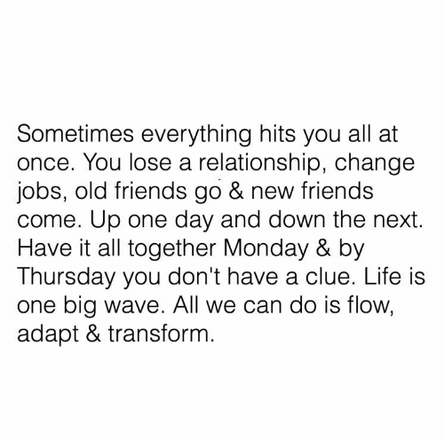 Come Up: Sometimes everything hits you all at  once. You lose a relationship, change  jobs, old friends go & new friends  come. Up one day and down the next.  Have it all together Monday & by  Thursday you don't have a clue. Life is  one big wave. All we can do is flow,  adapt & transform