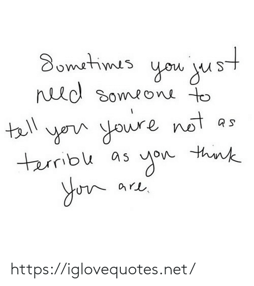 terrible: Sometimes  goм jus  need someone to  tell  you youre not  terrible as  you think  are. https://iglovequotes.net/