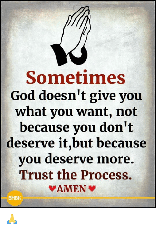 Trust The Process: Sometimes  God doesn't give you  what you want, not  because you don't  deserve it,but because  you deserve more.  Trust the Process.  BHBK 🙏