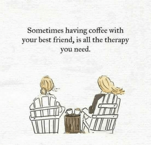 Best Friend, Best, and Coffee: Sometimes having coffee with  your best friend, is all the therapy  you need