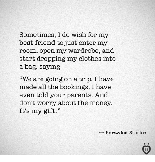 "Best Friend, Clothes, and Money: Sometimes, I do wish for my  best friend to just enter my  room, open my wardrobe, and  start dropping my clothes into  a bag, saying  ""We are going on a trip. I have  made all the bookings. I have  even told your parents. And  don't worry about the money.  It's my gift.""  Scrawled Stories"