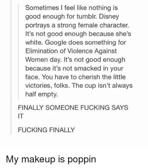 Disney, Fucking, and Google: Sometimes I feel like nothing is  good enough for tumblr. Disney  portrays a strong female character.  It's not good enough because she's  white. Google does something for  Elimination of Violence Against  Women day. It's not good enough  because it's not smacked in your  face. You have to cherish the little  victories, folks. The cup isn't always  half empty.  FINALLY SOMEONE FUCKING SAYS  IT  FUCKING FINALLY My makeup is poppin