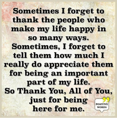 Life, Thank You, and Appreciate: Sometimes I forget to  thank the people who  make my life happy in  so many ways.  Sometimes, I forget to  tell them how much I  really do appreciate them  for being an important  part of my life.  So Thank You, All of You,  just for being  POSITIVE  here for me. WOROs