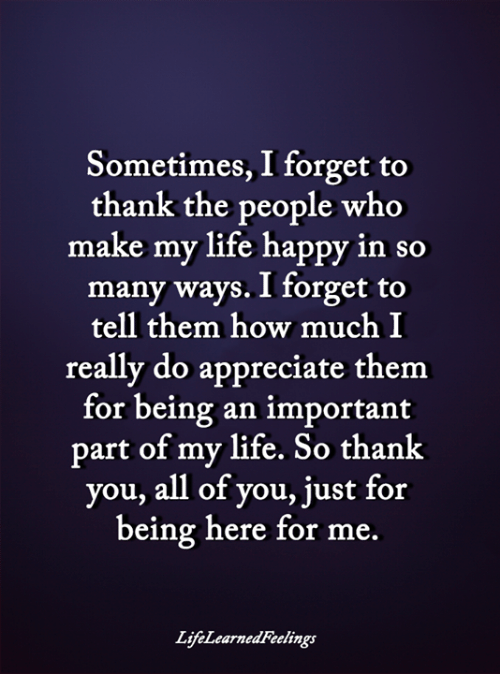 Life, Memes, and Thank You: Sometimes, I forget to  thank the people who  make my life happy in so  many ways. I forget to  tell them how much I  really do appreciate them  for being an important  part of my life. So thank  you, all of you, just for  being here for me.  LifeLearnedFeelings