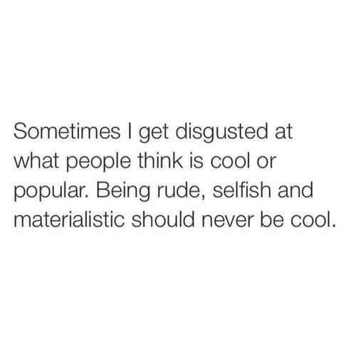 Rude, Cool, and Never: Sometimes I get disgusted at  what people think is cool or  popular. Being rude, selfish and  materialistic should never be cool.