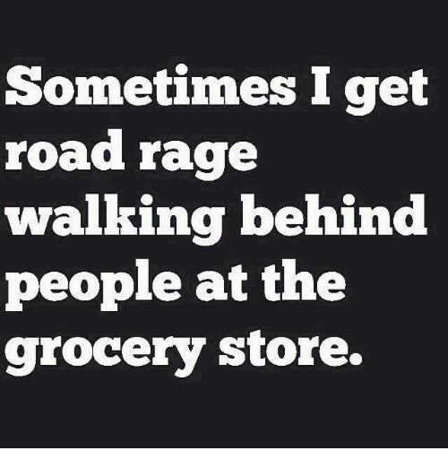 Sometime I: Sometimes I get  road rage  walking behind  people at the  grocery store.