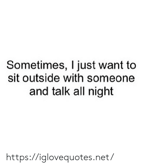 Net, All, and Href: Sometimes, I just want to  sit outside with someone  and talk all night https://iglovequotes.net/