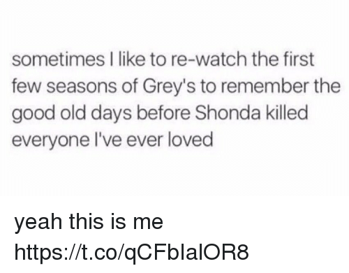Memes, Yeah, and Good: sometimes I like to re-watch the first  few seasons of Grey's to remember the  good old days before Shonda killed  everyone l've ever loved yeah this is me https://t.co/qCFbIalOR8