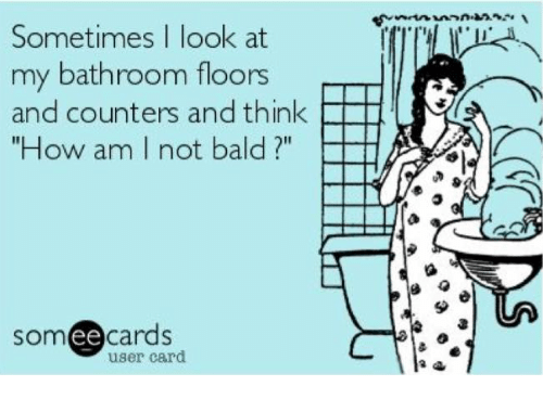 """Ee Cards: Sometimes I look at  my bathroom floors  and counters and think  FHI  """"How am I not bald  ee  cards  user card"""