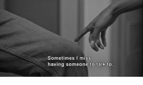 Miss, Someone, and Sometimes: Sometimes I miss  having someone to talk to