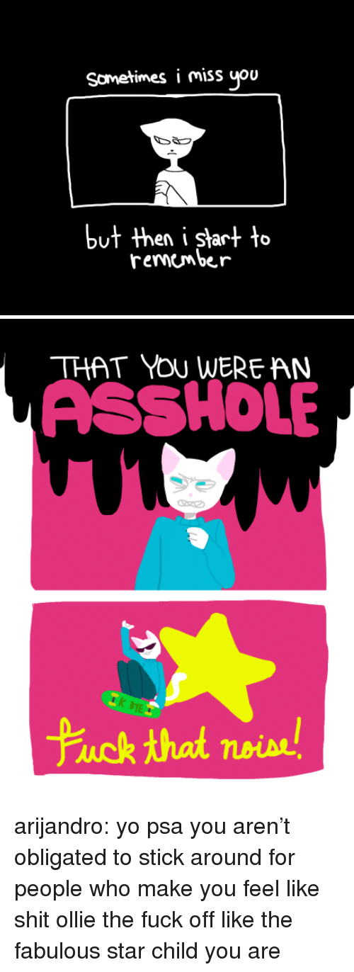 Shit, Tumblr, and Yo: Sometimes i miss you  en i Start to  remembe r   THAT YOU WERE AN  ASSHOLE  TE  Fuck that noise arijandro:  yo psa you aren't obligated to stick around for people who make you feel like shit ollie the fuck off like the fabulous star child you are