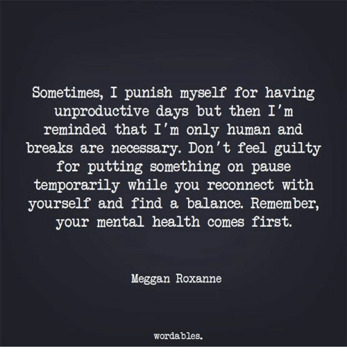 Human, Mental Health, and Health: Sometimes, I punish myself for having  unproductive days but then I'm  reminded that I'm only human and  breaks are necessary. Don't feel guilty  for putting something on pause  temporarily while you reconnect with  yourself and find a balance. Remember,  your mental health comes first.  Meggan Roxanne  wordables.