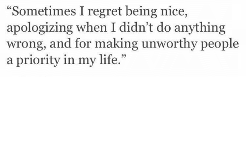 """apologizing: """"Sometimes I regret being nice,  apologizing when I didn't do anything  wrong, and for making unworthy people  a priority in my life.""""  95"""
