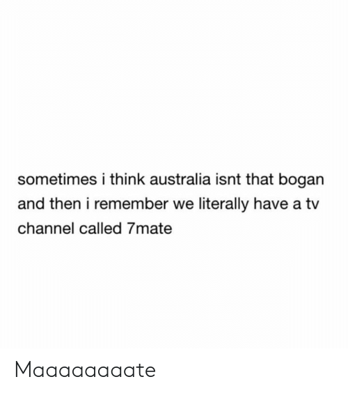 Memes, Australia, and 🤖: sometimes i think australia isnt that bogan  and then i remember we literally have a tv  channel called 7mate Maaaaaaaate