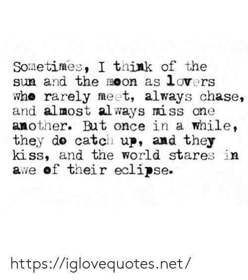 Chase, Eclipse, and Moon: Sometimes, I think of the  sun and the moon as lovers  whe rarely meet, always chase,  and almost always miss one  another. But once in a while,  they do catch up, and they  ki ss, and the world stares in  awe of their eclipse. https://iglovequotes.net/