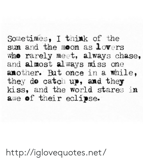 Chase, Eclipse, and Http: Sometimes, I think of the  sun and the oon as lovers  who rarely meet, always chase,  and almost always miss one  another. But once in a while,  they do catch up, and they  kiss, and the world stares in  awe of their eclipse http://iglovequotes.net/