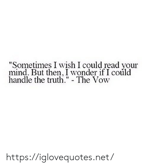 "The Vow, Mind, and Truth: ""Sometimes I wish I could read your  mind. But then, I wonder if I coúld  handle the truth."" - The Vow https://iglovequotes.net/"