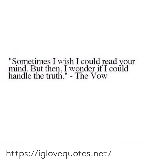 "The Vow, Mind, and Truth: ""Sometimes I wish I could read your  mind. But then, I wonder if I could  handle the truth."" - The Vow https://iglovequotes.net/"