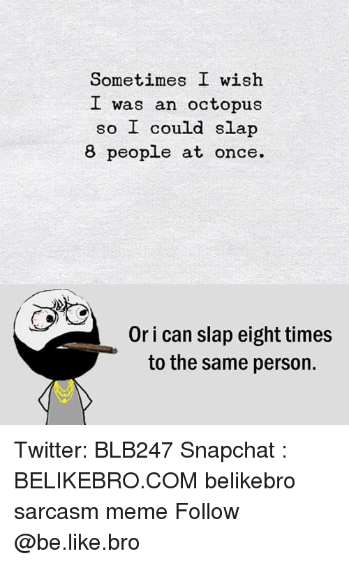 Be Like, Meme, and Memes: Sometimes I wish  I was an octopus  so I could slap  8 people at once.  Or i can slap eight times  to the same person. Twitter: BLB247 Snapchat : BELIKEBRO.COM belikebro sarcasm meme Follow @be.like.bro