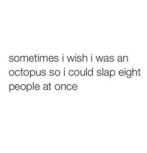 Octopus, Once, and Slap: sometimes i wish i was an  octopus so i could slap eight  people at once